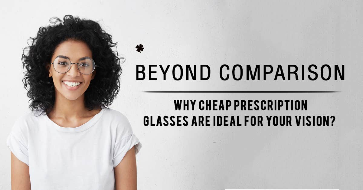 Beyond Benefits: Why Cheap Prescription Glasses Is Ideal For Your Vision?