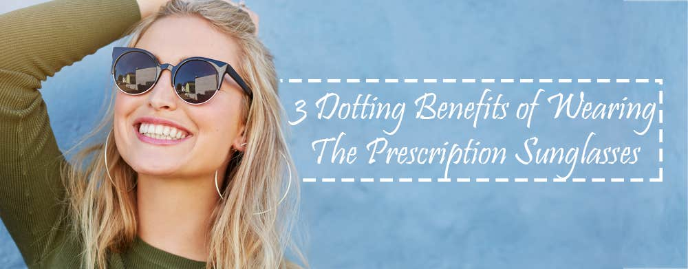 3 Dotting Benefits of Wearing The Prescription Sunglasses